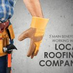 3 Main Benefits of Working with a Local Roofing Company